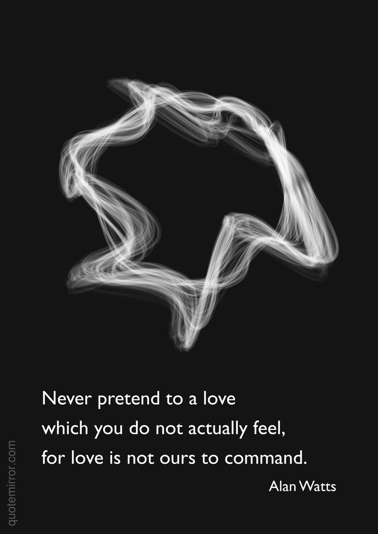 Never pretend to a love which you do not actually feel,  for love is not ours to command. –Alan Watts #love #pretend http://quotemirror.com/s/llrrz