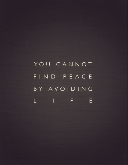 """""""you cannot find peace by avoiding life.""""  great quote from the movie """"the hours"""""""