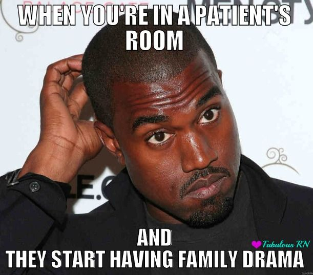 When you're in a patient's room and they start having family drama. Nurse humor. Nurses funny. Registered Nurse meme. Nursing problems. Kanye West Meme.