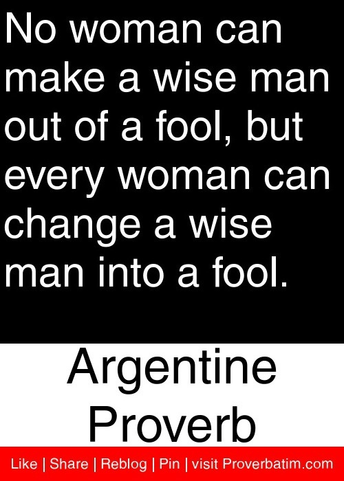 No woman can make a wise man out of a fool, but every woman can change a wise man into a fool. - Argentine Proverb #proverbs #quotes