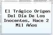 http://tecnoautos.com/wp-content/uploads/imagenes/tendencias/thumbs/el-tragico-origen-del-dia-de-los-inocentes-hace-2-mil-anos.jpg Dia De Los Inocentes. El trágico origen del Día de los Inocentes, hace 2 mil años, Enlaces, Imágenes, Videos y Tweets - http://tecnoautos.com/actualidad/dia-de-los-inocentes-el-tragico-origen-del-dia-de-los-inocentes-hace-2-mil-anos/