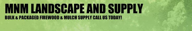 MNM LANDSCAPE AND SUPPLY - BULK & PACKAGED FIREWOOD & MULCH SUPPLY CALL US TODAY!