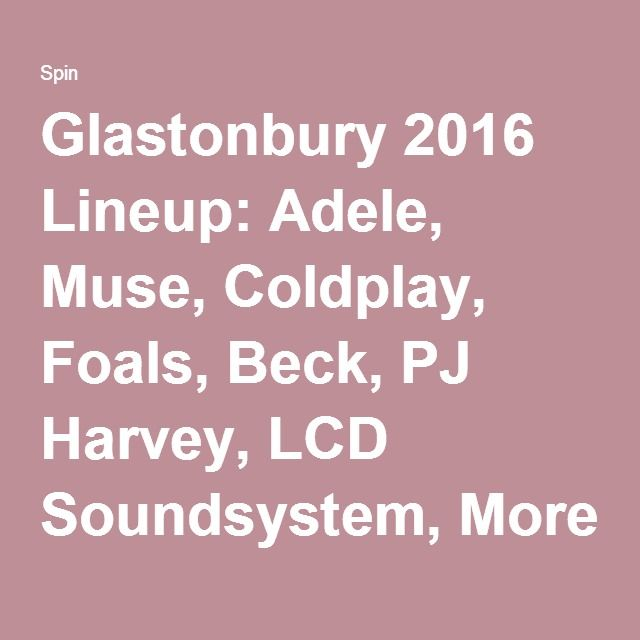 Glastonbury 2016 Lineup: Adele, Muse, Coldplay, Foals, Beck, PJ Harvey, LCD Soundsystem, More   SPIN