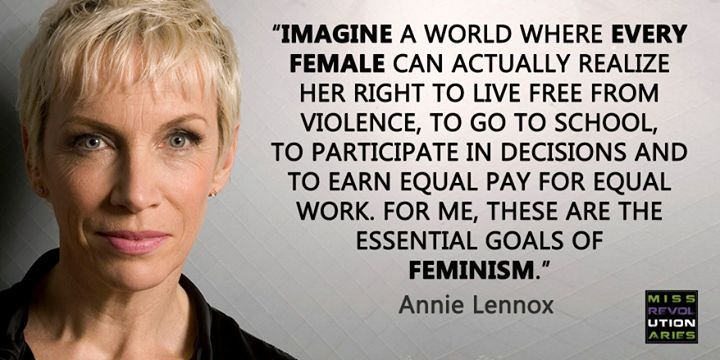 """""""Imagine a world where every female can actually realize her right to live free from violence, to go to school, to participate in decisions, and to earn equal pay for equal work.  For me, these are the essential goals of feminism."""" Annie Lennox"""