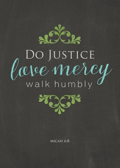 .Micah 6:8: He hath shewed thee, O man, what is good; and what doth the LORD require of thee, but to do justly, and to love mercy, and to walk humbly with thy God?