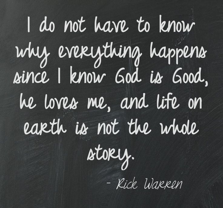 I do not have to know why everything happens since I know God is Good, he Loves me, and life on earth is NOT the whole story. ~ RIck Warren