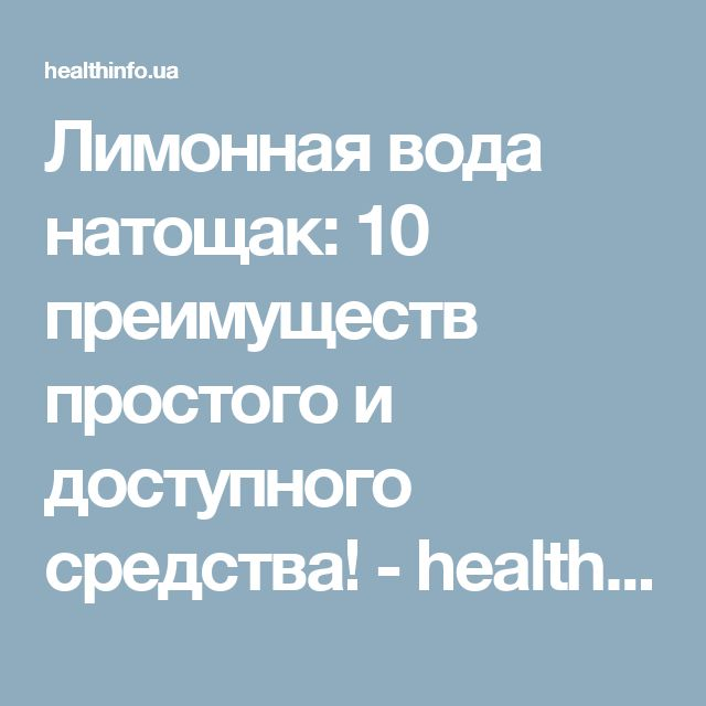 Лимонная вода натощак: 10 преимуществ простого и доступного средства! - health info