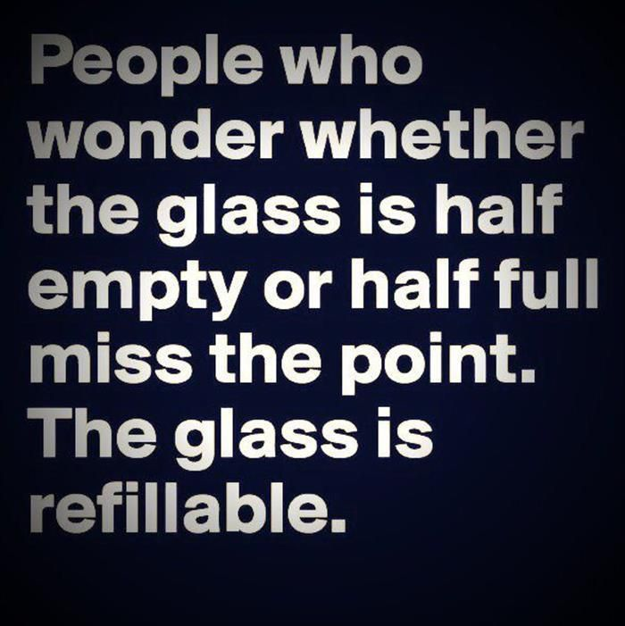 ~People who wonder whether the glass is half empty or half full miss the point…