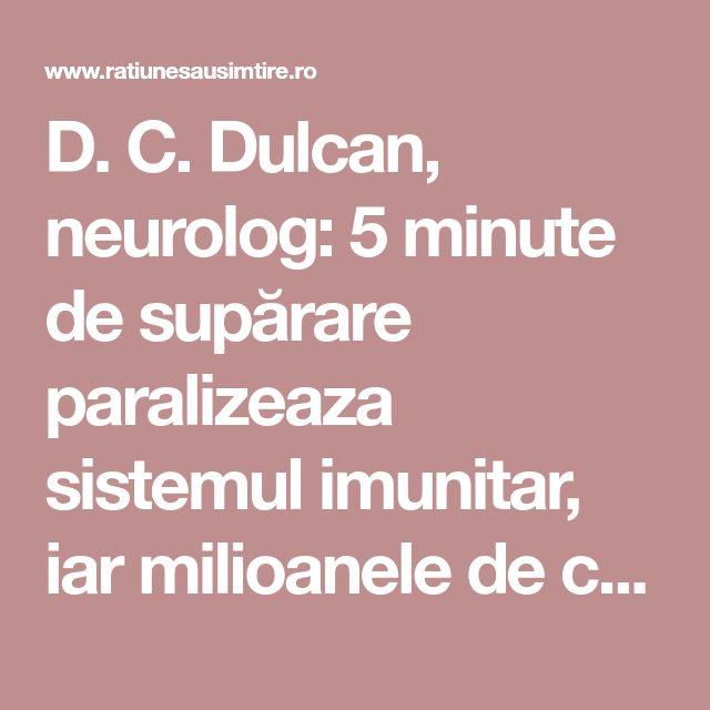 D. C. Dulcan, neurolog: 5 minute de supărare paralizeaza sistemul imunitar, iar milioanele de celule moarte, virusuri şi bacterii din organism pot declanşa boala