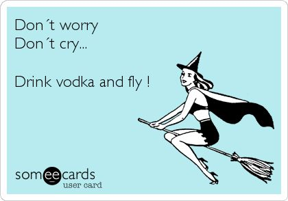 Don´t worry, don´t cry... Drink vodka and fly! (Someecards)