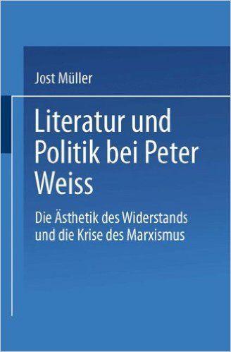 """Literatur und Politik bei Peter Weiss: Die """"Ästhetik des Widerstands"""" und die Krise des Marxismus"""