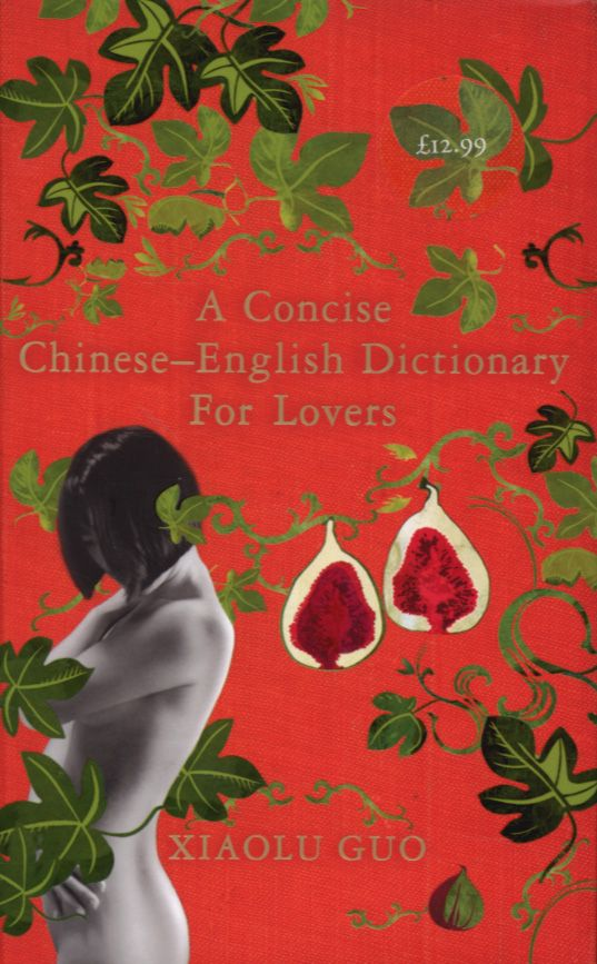"""A Concise Chinese-English Dictionary for Lovers by Xiaolu Guo. """"Xiaolu Guo has created an utterly original novel about identity She soon realizes that, in the West, 'love' does not always mean the same as in China, and that you can learn all the words in the English language and still not understand your lover. Wand the cultural divide."""""""