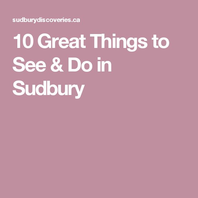 10 Great Things to See & Do in Sudbury