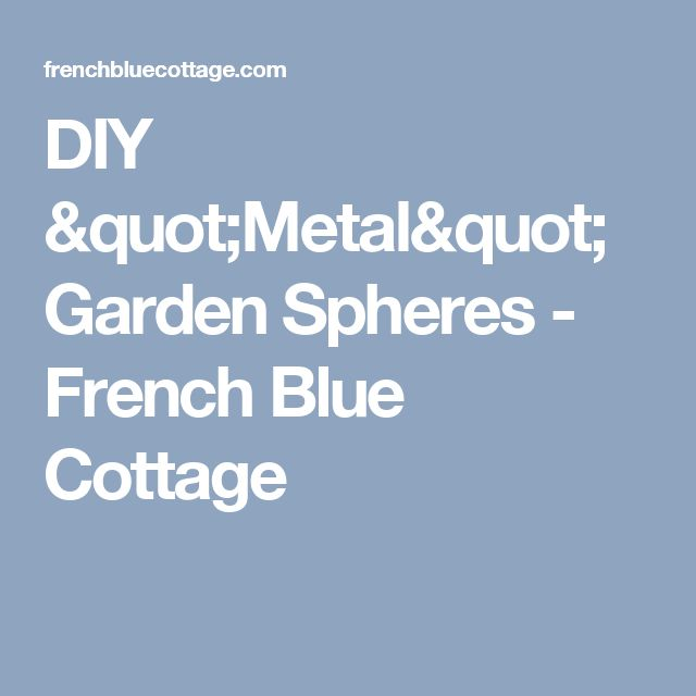 "DIY ""Metal"" Garden Spheres - French Blue Cottage"