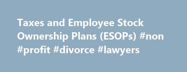 Taxes and Employee Stock Ownership Plans (ESOPs) #non #profit #divorce #lawyers http://japan.nef2.com/taxes-and-employee-stock-ownership-plans-esops-non-profit-divorce-lawyers/  # Taxes and Employee Stock Ownership Plans (ESOPs) An employee stock ownership plan (ESOP) is a type of qualified plan that has important tax consequences for both employers and employees. Whether you're an employer or an employee, knowing how an ESOP offers tax advantages can help you make the best use of this type…