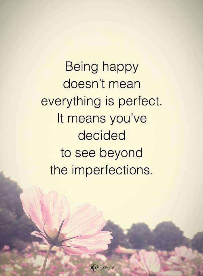 Being happy doesn't mean everything is perfect. It means you've decided to see beyond the imperfections. http://www.loaspower.com/start-with-law-of-attraction/