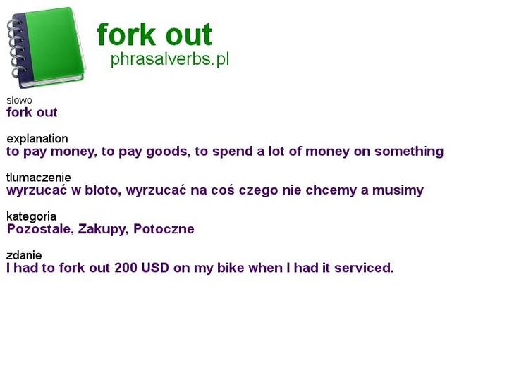 #shopping #phrasalverbs.pl, word: #fork out, explanation: to pay money, to pay goods, to spend a lot of money on something, translation: wyrzucać w błoto, wyrzucać na coś czego nie chcemy a musimy