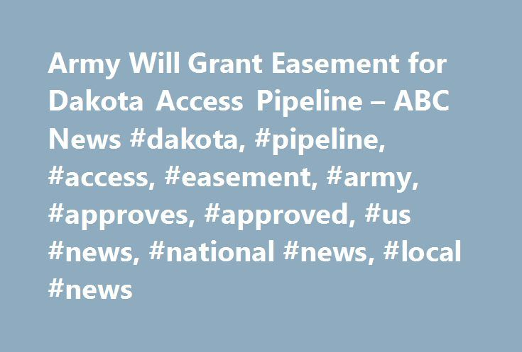 Army Will Grant Easement for Dakota Access Pipeline – ABC News #dakota, #pipeline, #access, #easement, #army, #approves, #approved, #us #news, #national #news, #local #news http://aurora.nef2.com/army-will-grant-easement-for-dakota-access-pipeline-abc-news-dakota-pipeline-access-easement-army-approves-approved-us-news-national-news-local-news/  # Sections Shows Yahoo!-ABC News Network | 2017 ABC News Internet Ventures. All rights reserved. Army Will Grant Easement Allowing Dakota Access…
