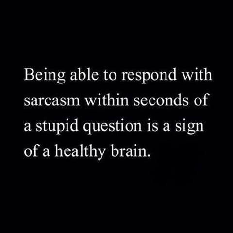 being able to respond with sarcasm within seconds of a stupid question is a sign of a healthy brain.... LOL!!!   ツ