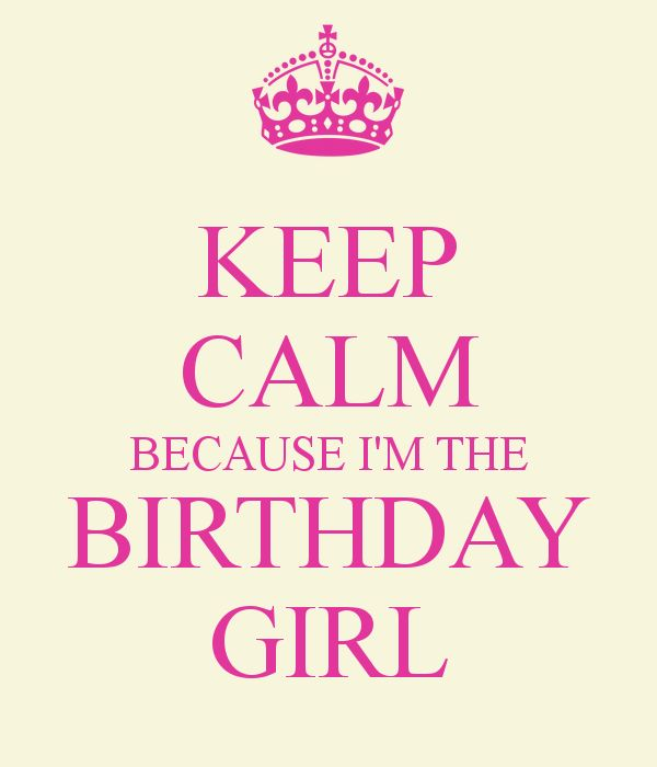 Keep Calm Birthday | KEEP CALM BECAUSE I'M THE BIRTHDAY GIRL - KEEP CALM AND CARRY ON Image ...