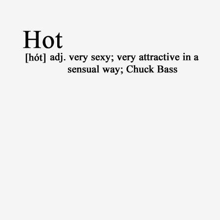 Hot adj. very sexy; very attractive in a sensual way; Chuck Bass