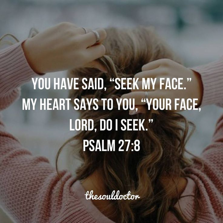 "You have said, ""Seek My face."" My heart says to You, ""Your face, Lord, do I seek.""  Psalm 27:8"