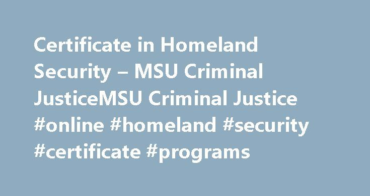 Certificate in Homeland Security – MSU Criminal JusticeMSU Criminal Justice #online #homeland #security #certificate #programs http://zimbabwe.remmont.com/certificate-in-homeland-security-msu-criminal-justicemsu-criminal-justice-online-homeland-security-certificate-programs/  # Certificate in Homeland Security Michigan State University s School of Criminal Justice, in collaboration with colleges across campus, has created a three-course online certificate program that allows working…