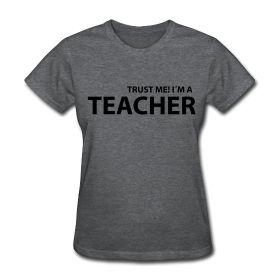 Trust Me!  I'm a Teacher! http://kreativeinkinder.spreadshirt.com/