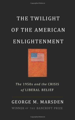 The Twilight of the American Enlightenment: The 1950s and the Crisis of Liberal Belief: George Marsden