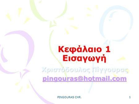 PINGOURAS CHR. 1 Κεφάλαιο 1 Εισαγωγή Χριστόδουλος Πίγγουρας pingouras@hotmail.com.