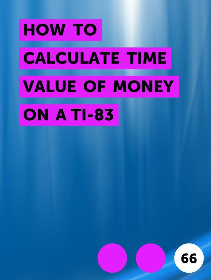 How To Calculate Time Value Of Money On A Ti 83 In 2020 Time Value Of Money Money Calculator