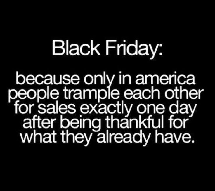 I believe it's called Black Friday for more than one reason. I certainly hope you shop small businesses and do not get caught up in the frenzy that people seem to morph into. In reality we have more than we could ever use. Think of those who are without and help them. Many blessings, Cherokee Billie