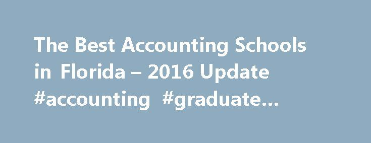 The Best Accounting Schools in Florida – 2016 Update #accounting #graduate #schools http://idaho.remmont.com/the-best-accounting-schools-in-florida-2016-update-accounting-graduate-schools/  # Accounting Degrees in Florida Introduction The Florida economy is diverse — running the gamut from tourism to film and television production and aerospace to farming. Florida s economy ranks in the top ten in many sectors and is expected to remain a top-performer well into the future. Florida s 4,400…