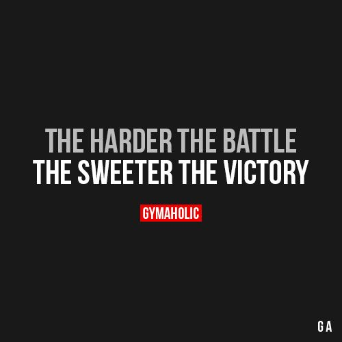 "The Harder The Battle The sweeter the victory. ""https://www.gymaholic.co """
