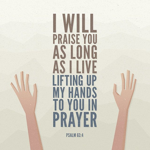 Because thy lovingkindness is better than life, my lips shall praise thee. Thus will I bless thee while I live: I will lift up my hands in thy name. Psalms 63:3-4