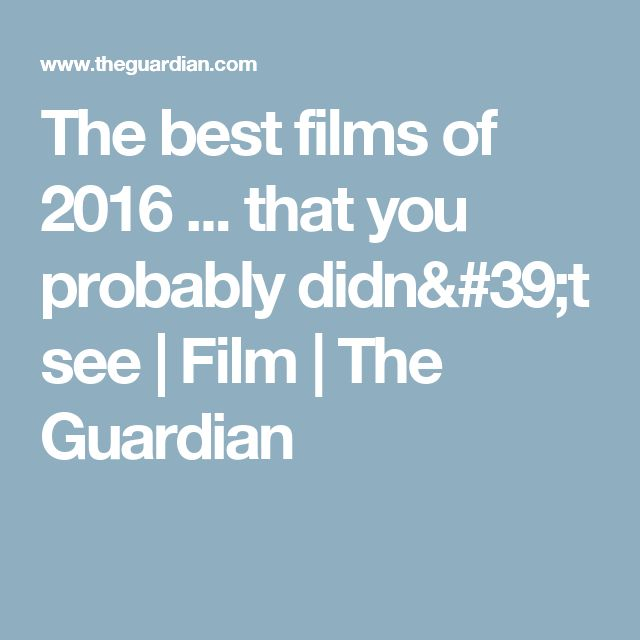 The best films of 2016 ... that you probably didn't see | Film | The Guardian