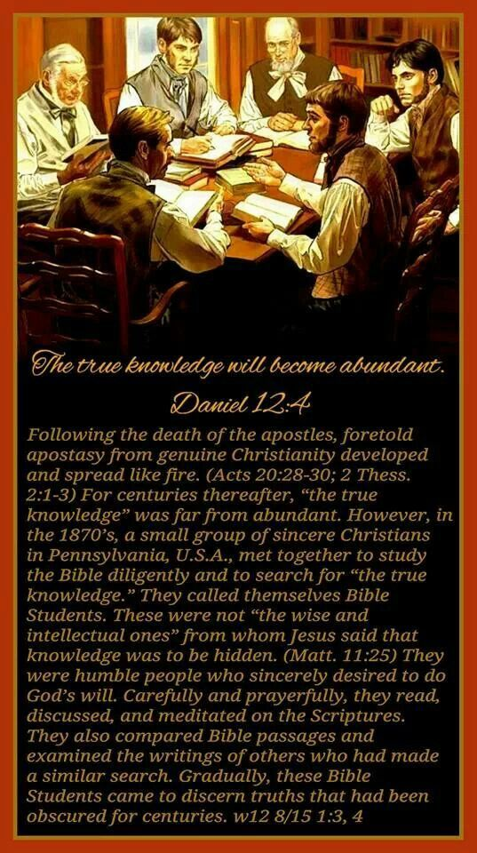 "The true knowledge will become abundant.—Dan. 12:4. Following the death of the apostles, foretold apostasy from genuine Christianity developed and spread like fire. (Acts 20:28-30; 2 Thess. 2:1-3) For centuries thereafter, ""the true knowledge"" was far from abundant. However, in the 1870's, a small group of sincere Christians in Pennsylvania, U.S.A., met together to study the Bible diligently and to search for ""the true knowledge."" They called themselves Bible Students. These were not ""the…"
