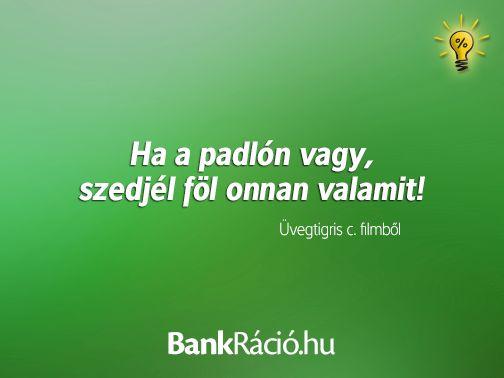 Ha a padlón vagy, szedjél föl onnan valamit! - Üvegtigris c. filmből, www.bankracio.hu idézet