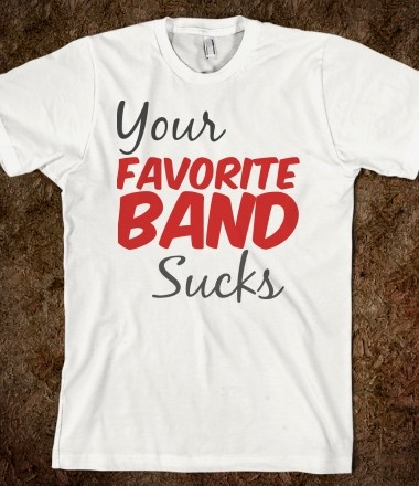 Your Favorite Band Sucks TeeCartoons Quotes, American Apparel,  T-Shirt, Americanapparel,  Tees Shirts, Totes Bags, Kids Tees, T Shirts, True Stories