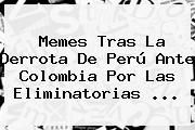 http://tecnoautos.com/wp-content/uploads/imagenes/tendencias/thumbs/memes-tras-la-derrota-de-peru-ante-colombia-por-las-eliminatorias.jpg Partidos De Colombia Eliminatorias Rusia 2018. Memes tras la derrota de Perú ante Colombia por las Eliminatorias ..., Enlaces, Imágenes, Videos y Tweets - http://tecnoautos.com/actualidad/partidos-de-colombia-eliminatorias-rusia-2018-memes-tras-la-derrota-de-peru-ante-colombia-por-las-eliminatorias/
