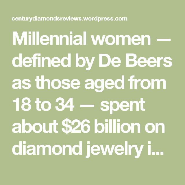 """Millennial women — defined by De Beers as those aged from 18 to 34 — spent about $26 billion on diamond jewelry in 2015 in the world's four main markets, acquiring more than any other generation, Chief Executive Officer Bruce Cleaver said in a report in September. These 220 million potential diamond consumers are still a decade away from their most affluent life stage, representing a """"significant opportunity"""" for the industry, Cleaver said."""