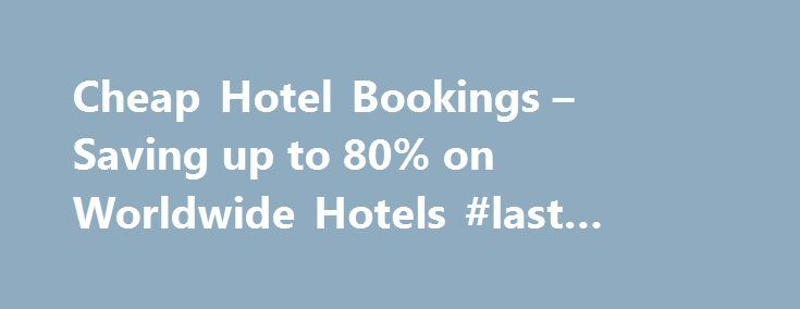 Cheap Hotel Bookings – Saving up to 80% on Worldwide Hotels #last #minute #travel #deals http://hotel.remmont.com/cheap-hotel-bookings-saving-up-to-80-on-worldwide-hotels-last-minute-travel-deals/  #hotelbooking # CheapHotelBookings.com offers you the choice of thousands of hotels all over the world with our search and compare tool. We guarantee you'll find the best hotel rates in any town or city we feature. We regularly experience up to 80% savings on hotel rooms because we compare prices…