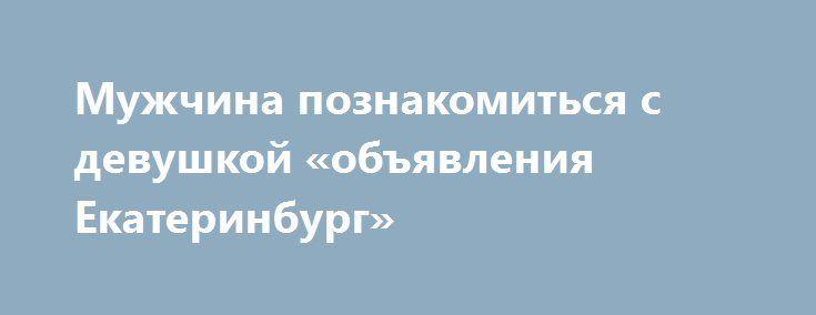 Мужчина познакомиться с девушкой «объявления Екатеринбург» http://www.pogruzimvse.ru/doska51/?adv_id=2804 Мужчина 174.85.46 познакомиться с девушкой. Серьёзно, любовные отношения. Если все будет хорошо и для семьи. {{AutoHashTags}}