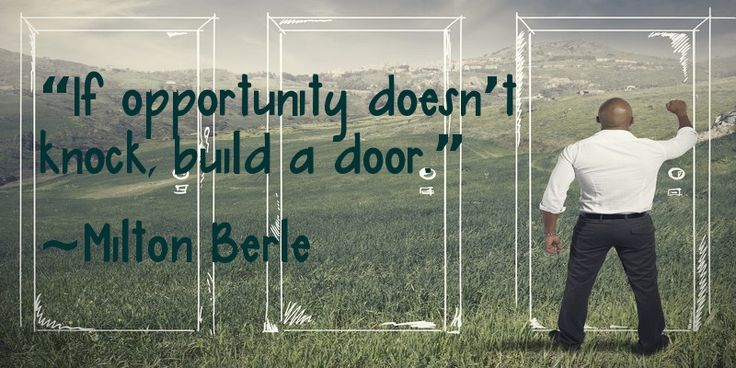 """If opportunity doesn't knock, build a door"" ~ Milton Berle"