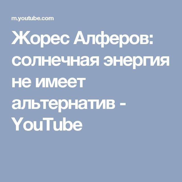 Жорес Алферов: солнечная энергия не имеет альтернатив - YouTube