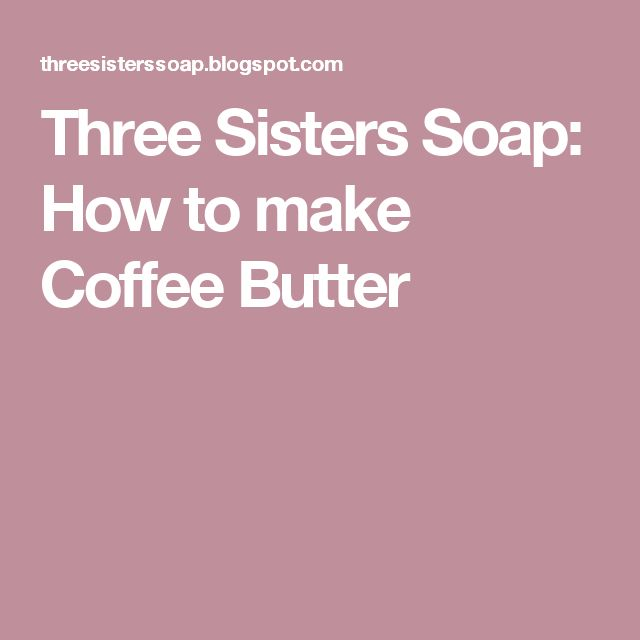 Three Sisters Soap: How to make Coffee Butter