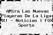 http://tecnoautos.com/wp-content/uploads/imagenes/tendencias/thumbs/mira-las-nuevas-playeras-de-la-liga-mx-noticias-fox-sports.jpg Liga MX. ¡Mira las nuevas playeras de la Liga MX! - Noticias | FOX Sports, Enlaces, Imágenes, Videos y Tweets - http://tecnoautos.com/actualidad/liga-mx-mira-las-nuevas-playeras-de-la-liga-mx-noticias-fox-sports/