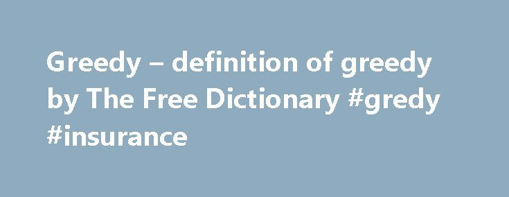 Greedy – definition of greedy by The Free Dictionary #gredy #insurance http://atlanta.nef2.com/greedy-definition-of-greedy-by-the-free-dictionary-gredy-insurance/  # greedy 1. Having or showing a strong or excessive desire to acquire money or possess things, especially wishing to possess more than what one needs or deserves. 2. Having or showing a desire to eat or drink in large or excessive amounts. 3. Extremely eager or desirous for an activity or pursuit: greedy for the opportunity to…