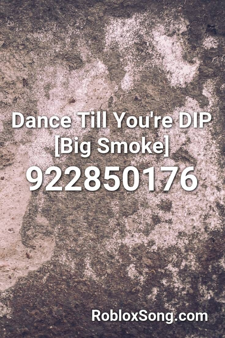 Dance Till You Re Dip Big Smoke Roblox Id Roblox Music Codes