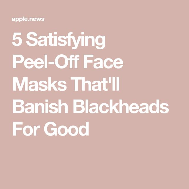 5 Satisfying Peel-Off Face Masks That'll Banish Blackheads For Good — Bustle